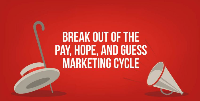Break Out of the Pay, Hope, and Guess Marketing Cycle