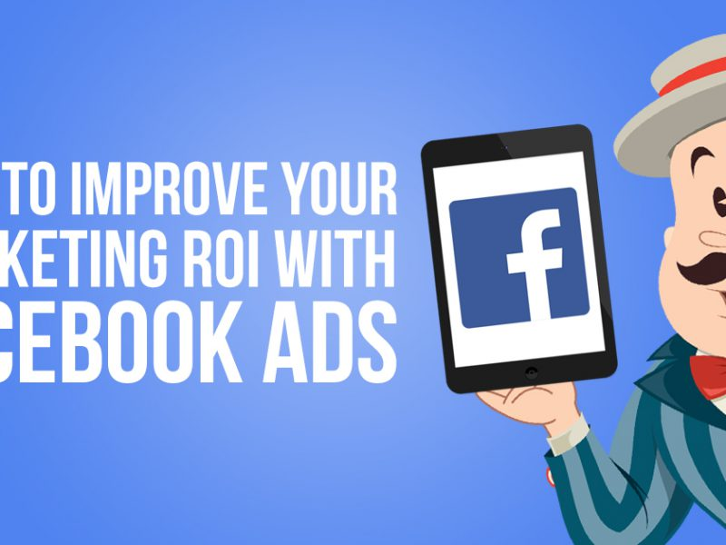 How to Improve your Marketing ROI with Facebook Ads
