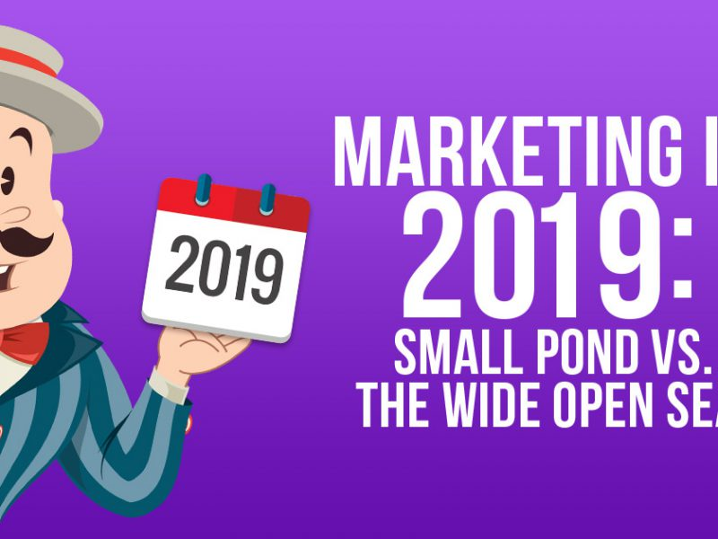 Are You Marketing in a Small Pond or the Wide Open Sea in 2019?